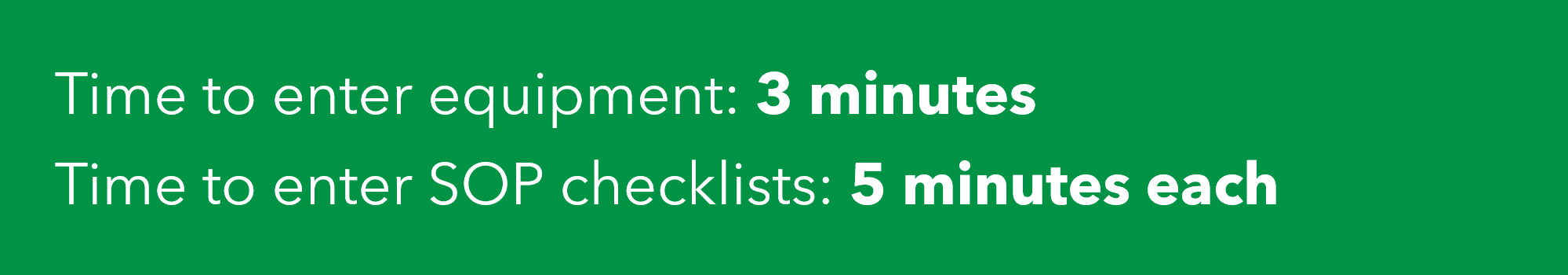 Standard operating procedure time investment: Time to enter equipment: 3 minutes. Time to enter SOP checklists: 5 minutes each.